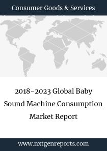 2018-2023 Global Baby Sound Machine Consumption Market Report