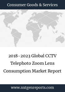 2018-2023 Global CCTV Telephoto Zoom Lens Consumption Market Report