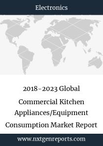 2018-2023 Global Commercial Kitchen Appliances/Equipment Consumption Market Report