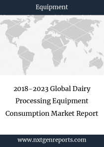 2018-2023 Global Dairy Processing Equipment Consumption Market Report