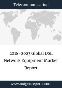 2018-2023 Global DSL Network Equipment Market Report