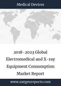 2018-2023 Global Electromedical and X-ray Equipment Consumption Market Report