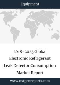 2018-2023 Global Electronic Refrigerant Leak Detector Consumption Market Report