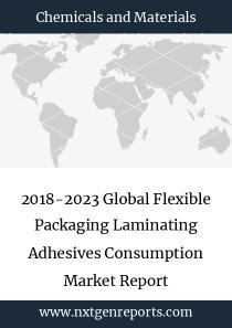 2018-2023 Global Flexible Packaging Laminating Adhesives Consumption Market Report