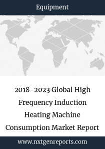 2018-2023 Global High Frequency Induction Heating Machine Consumption Market Report