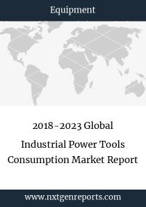 2018-2023 Global Industrial Power Tools Consumption Market Report