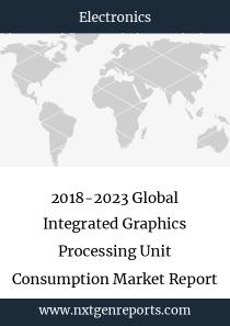 2018-2023 Global Integrated Graphics Processing Unit Consumption Market Report