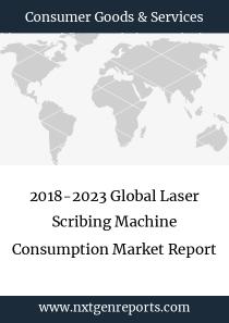 2018-2023 Global Laser Scribing Machine Consumption Market Report