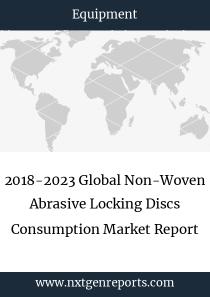 2018-2023 Global Non-Woven Abrasive Locking Discs Consumption Market Report