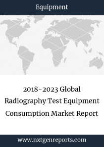 2018-2023 Global Radiography Test Equipment Consumption Market Report