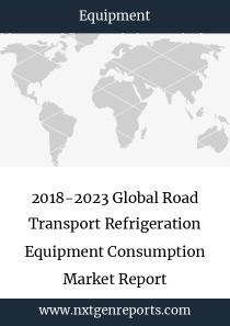 2018-2023 Global Road Transport Refrigeration Equipment Consumption Market Report