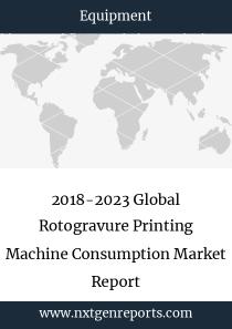 2018-2023 Global Rotogravure Printing Machine Consumption Market Report