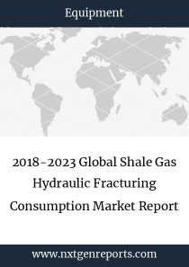 2018-2023 Global Shale Gas Hydraulic Fracturing Consumption Market Report