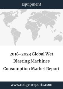 2018-2023 Global Wet Blasting Machines Consumption Market Report