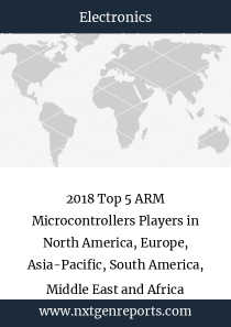 2018 Top 5 ARM Microcontrollers Players in North America, Europe, Asia-Pacific, South America, Middle East and Africa