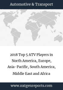 2018 Top 5 ATV Players in North America, Europe, Asia-Pacific, South America, Middle East and Africa