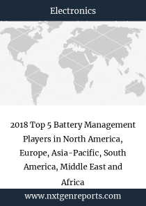 2018 Top 5 Battery Management Players in North America, Europe, Asia-Pacific, South America, Middle East and Africa