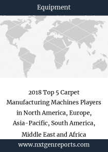 2018 Top 5 Carpet Manufacturing Machines Players in North America, Europe, Asia-Pacific, South America, Middle East and Africa