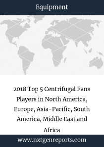 2018 Top 5 Centrifugal Fans Players in North America, Europe, Asia-Pacific, South America, Middle East and Africa