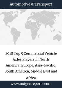 2018 Top 5 Commercial Vehicle Axles Players in North America, Europe, Asia-Pacific, South America, Middle East and Africa