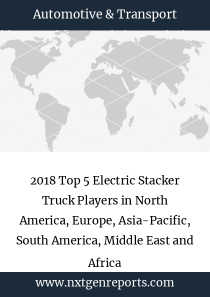 2018 Top 5 Electric Stacker Truck Players in North America, Europe, Asia-Pacific, South America, Middle East and Africa