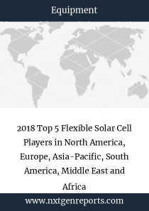 2018 Top 5 Flexible Solar Cell Players in North America, Europe, Asia-Pacific, South America, Middle East and Africa