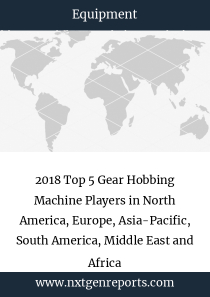 2018 Top 5 Gear Hobbing Machine Players in North America, Europe, Asia-Pacific, South America, Middle East and Africa