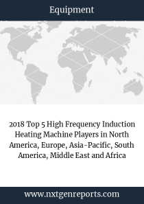 2018 Top 5 High Frequency Induction Heating Machine Players in North America, Europe, Asia-Pacific, South America, Middle East and Africa