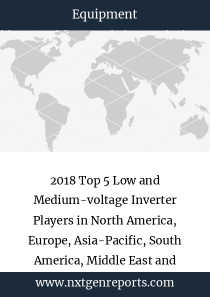 2018 Top 5 Low and Medium-voltage Inverter Players in North America, Europe, Asia-Pacific, South America, Middle East and Africa