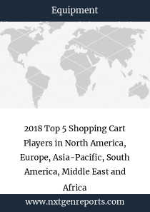 2018 Top 5 Shopping Cart Players in North America, Europe, Asia-Pacific, South America, Middle East and Africa