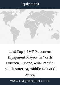 2018 Top 5 SMT Placement Equipment Players in North America, Europe, Asia-Pacific, South America, Middle East and Africa