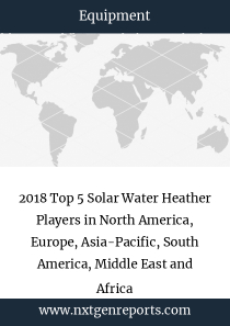 2018 Top 5 Solar Water Heather Players in North America, Europe, Asia-Pacific, South America, Middle East and Africa