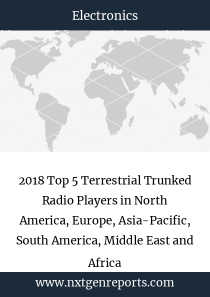 2018 Top 5 Terrestrial Trunked Radio Players in North America, Europe, Asia-Pacific, South America, Middle East and Africa