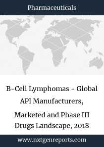 B-Cell Lymphomas - Global API Manufacturers, Marketed and Phase III Drugs Landscape, 2018