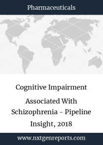 Cognitive Impairment Associated With Schizophrenia - Pipeline Insight, 2018