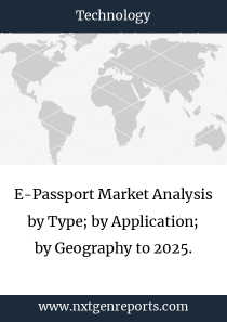 E-Passport Market Analysis by Type; by Application; by Geography to 2025.