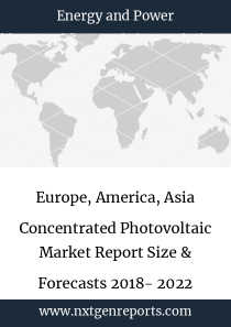 Europe, America, Asia Concentrated Photovoltaic Market Report Size & Forecasts 2018- 2022