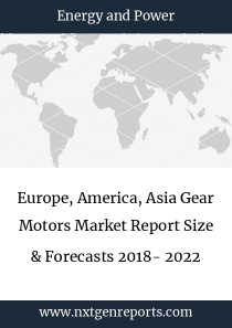 Europe, America, Asia Gear Motors Market Report Size & Forecasts 2018- 2022