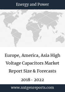 Europe, America, Asia High Voltage Capacitors Market Report Size & Forecasts 2018- 2022