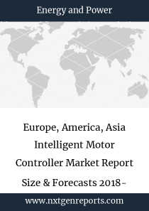 Europe, America, Asia Intelligent Motor Controller Market Report Size & Forecasts 2018- 2022