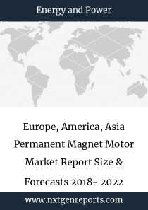 Europe, America, Asia Permanent Magnet Motor Market Report Size & Forecasts 2018- 2022