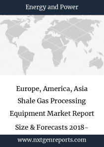 Europe, America, Asia Shale Gas Processing Equipment Market Report Size & Forecasts 2018- 2022