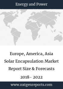 Europe, America, Asia Solar Encapsulation Market Report Size & Forecasts 2018- 2022