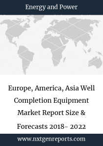 Europe, America, Asia Well Completion Equipment Market Report Size & Forecasts 2018- 2022