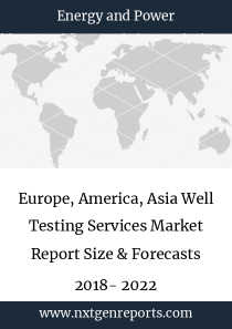 Europe, America, Asia Well Testing Services Market Report Size & Forecasts 2018- 2022