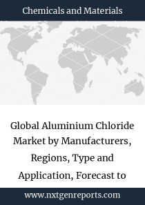 Global Aluminium Chloride Market by Manufacturers, Regions, Type and Application, Forecast to 2024