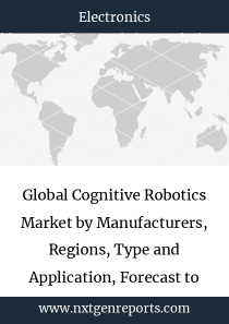 Global Cognitive Robotics Market by Manufacturers, Regions, Type and Application, Forecast to 2024