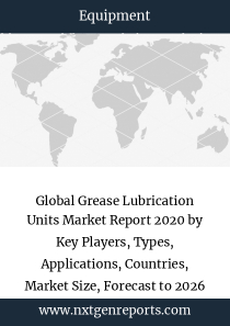 Global Grease Lubrication Units Market Report 2020 by Key Players, Types, Applications, Countries, Market Size, Forecast to 2026