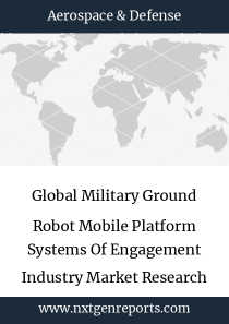Global Military Ground Robot Mobile Platform Systems Of Engagement Industry Market Research Report