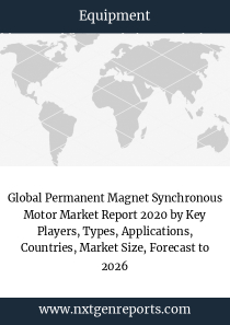 Global Permanent Magnet Synchronous Motor Market Report 2020 by Key Players, Types, Applications, Countries, Market Size, Forecast to 2026